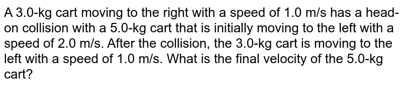 A 3.0-kg cart moving to the right with a speed of 1.0 m/s has a head-on collision with a 5.0-kg cart that is initially moving to the left with a speed of 2.0 m/s. After the collision, the 3.0-kg cart is moving to the left with a speed of 1.0 m/s. What is the final velocity of the 5.0-kg cart?