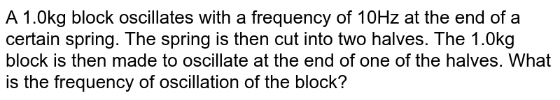 A 1.0kg block oscillates with a frequency of 10Hz at the end of a certain spring. The spring is then cut into two halves. The 1.0kg block is then made to oscillate at the end of one of the halves. What is the frequency of oscillation of the block?