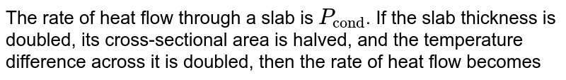 """The rate of heat flow through a slab is `P_(""""cond"""")`. If the slab thickness is doubled, its cross-sectional area is halved, and the temperature difference across it is doubled, then the rate of heat flow becomes"""