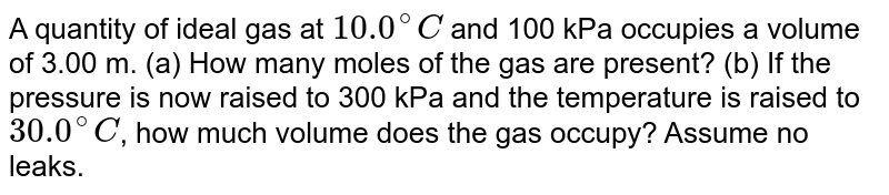 A quantity of ideal gas at `10.0^@ C` and 100 kPa occupies a volume of 3.00 m. (a) How many moles of the gas are present? (b) If the pressure is now raised to 300 kPa and the temperature is raised to `30.0^@ C`, how much volume does the gas occupy? Assume no leaks.