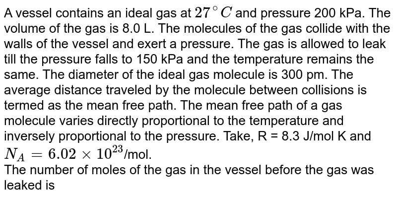 A vessel contains an ideal gas at `27^@ C` and pressure 200 kPa. The volume of the gas is 8.0 L. The molecules of the gas collide with the walls of the vessel and exert a pressure. The gas is allowed to leak till the pressure falls to 150 kPa and the temperature remains the same. The diameter of the ideal gas molecule is 300 pm. The average distance traveled by the molecule between collisions is termed as the mean free path. The mean free path of a gas molecule varies directly proportional to the temperature and inversely proportional to the pressure. Take, R = 8.3 J/mol K and `N_A = 6.02 xx  10^(23)`/mol. <br>  The number of moles of the gas in the vessel before the gas was leaked is