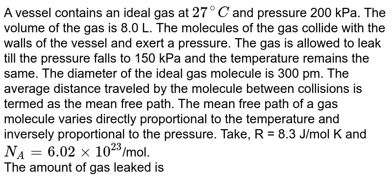 A vessel contains an ideal gas at `27^@ C` and pressure 200 kPa. The volume of the gas is 8.0 L. The molecules of the gas collide with the walls of the vessel and exert a pressure. The gas is allowed to leak till the pressure falls to 150 kPa and the temperature remains the same. The diameter of the ideal gas molecule is 300 pm. The average distance traveled by the molecule between collisions is termed as the mean free path. The mean free path of a gas molecule varies directly proportional to the temperature and inversely proportional to the pressure. Take, R = 8.3 J/mol K and `N_A = 6.02 xx  10^(23)`/mol. <br>  The amount of gas leaked is
