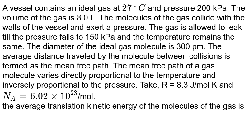 A vessel contains an ideal gas at `27^@ C` and pressure 200 kPa. The volume of the gas is 8.0 L. The molecules of the gas collide with the walls of the vessel and exert a pressure. The gas is allowed to leak till the pressure falls to 150 kPa and the temperature remains the same. The diameter of the ideal gas molecule is 300 pm. The average distance traveled by the molecule between collisions is termed as the mean free path. The mean free path of a gas molecule varies directly proportional to the temperature and inversely proportional to the pressure. Take, R = 8.3 J/mol K and `N_A = 6.02 xx  10^(23)`/mol. <br>   the average  translation  kinetic  energy  of the  molecules  of the gas  is