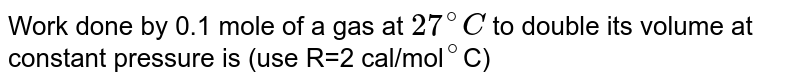 """Work done by 0.1 mole of a gas at `27^@ C` to double its volume at constant pressure is (use R=2 cal/mol`""""""""^(@)`C)"""