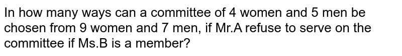 In how many ways can a committee of 4 women  and 5 men be chosen from 9 women and 7 men, if  Mr.A refuse to serve on the committee if Ms.B is a member?