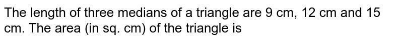 The length of three medians of a triangle are 9 cm, 12 cm and 15 cm. The area (in sq. cm) of the triangle is