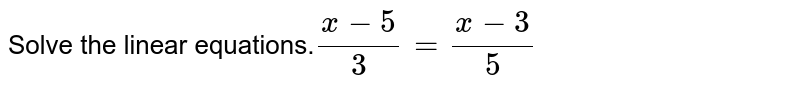 Solve the linear equations.`(x - 5)/3 = (x - 3)/5`