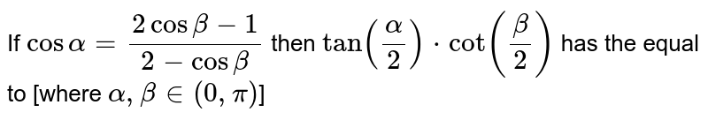 If `cos alpha=(2cos beta-1)/(2-cos beta)` then `tan (alpha/2)*cot (beta/2)` has the equal to [where `alpha,beta in (0,pi)`]