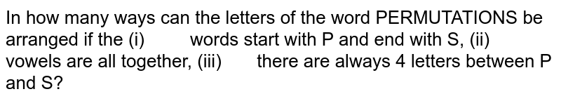 In how many ways can the letters of the word PERMUTATIONS be   arranged if the (i)  words start with P and end with S,  (ii)  vowels are all together, (iii)  there are always 4 letters between P and   S?