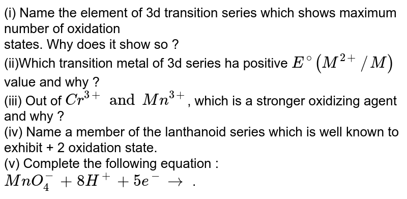 (i) Name the element of 3d transition series which shows maximum number of oxidation <br> states. Why does it show so ?  <br> (ii)Which transition metal of 3d series ha positive `E^(@)(M^(2+)//M)` value and why ?  <br> (iii) Out of `Cr^(3+) and Mn^(3+)`, which is a stronger oxidizing agent and why ? <br> (iv) Name a member of the lanthanoid series which is well known to exhibit + 2 oxidation state. <br> (v) Complete the following equation : `MnO_(4)^(-) + 8H^(+) + 5e^(-) to ` .