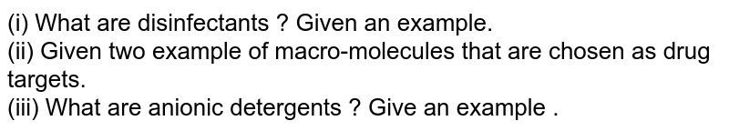 (i) What are disinfectants ? Given an example. <br> (ii) Given two example of macro-molecules that are chosen as drug targets. <br> (iii) What are anionic detergents ? Give an example .
