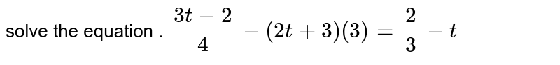 solve the equation . `(3 t - 2)/(4 ) - (2 t + 3) (3) = 2/3 - t`