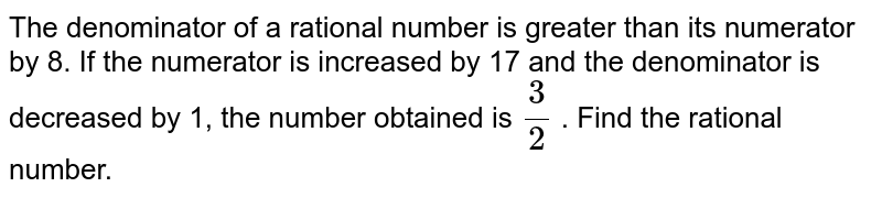 The denominator of a rational number is greater than its numerator by 8. If the numerator is increased by 17 and the denominator is decreased by 1, the number obtained is `3/2` . Find the rational number.