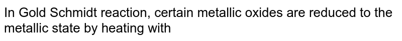 In Gold Schmidt reaction, certain metallic oxides are reduced to the metallic state by heating with