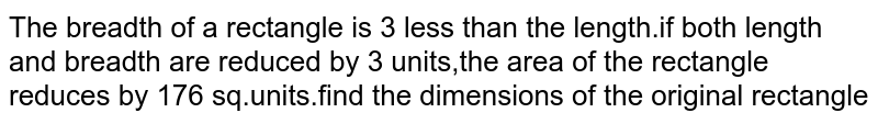 The breadth of a rectangle is 3 less than the length.if both length and breadth are reduced by 3 units,the area of the rectangle reduces by 176 sq.units.find the dimensions of the original rectangle