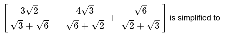 `[(3sqrt2)/(sqrt3 + sqrt6) - (4sqrt3)/(sqrt6 + sqrt2) + (sqrt6)/(sqrt2 + sqrt3)]` is simplified to