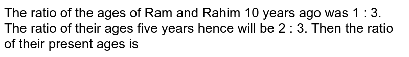 The ratio of the ages of Ram and Rahim 10 years ago was 1 : 3. The ratio of their ages five years hence will be 2 : 3. Then the ratio of their present ages is