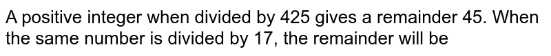 A positive integer when divided by 425 gives a remainder 45. When the same number is divided by 17, the remainder will be