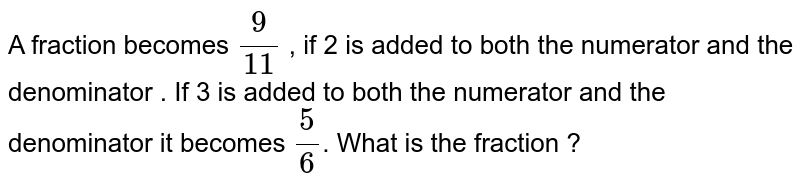 A fraction becomes `9/(11)` , if 2 is added to both the numerator  and the denominator . If 3 is added to both the numerator and the denominator it becomes `5/6`. What is the fraction ?