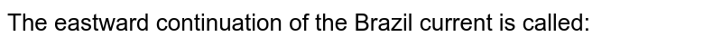 The eastward continuation of the Brazil current is called: