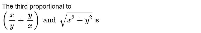 The third proportional to <br> `(x/y + y/x) andsqrt(x^2 + y^2)` is