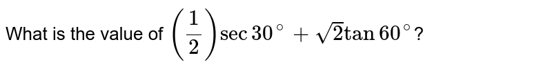 What is the value of `((1)/(2)) sec 30^(@) + sqrt2 tan 60^(@)`?