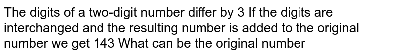 The digits of a two-digit number differ by 3 If the digits are interchanged and the resulting number is added to the original number we get 143 What can be the original number