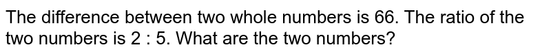 The difference between two whole numbers is 66. The   ratio of the two numbers is 2 : 5. What are the two numbers?