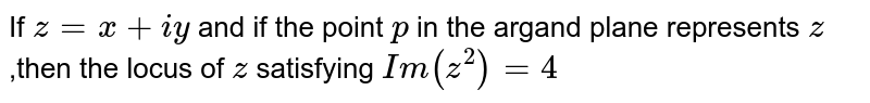 If  `z=x+iy` and if the point `p` in the argand plane represents `z` ,then the locus of `z` satisfying `Im (z^(2))=4`