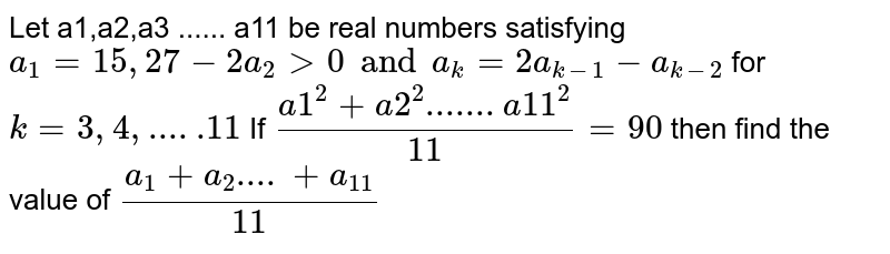 Let a1,a2,a3 ...... a11 be real numbers satisfying  `a_1 =15, 27-2a_2 > 0 and a_k= 2a_(k-1) - a_(k-2)` for `k=3,4,.....11` If  `(a1^2 +a2^2.......a11^2)/11 = 90` then find the value of `(a_1+a_2....+a_11)/11`
