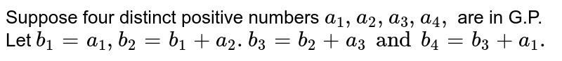 Suppose four distinct positive numbers `a_1, a_2, a_3, a_4,` are in G.P. Let `b_1=a_1,b_2=b_1+a_2.b_3=b_2+a_3 and b_4=b_3+a_1.`