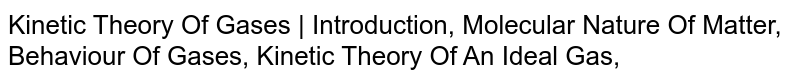 Kinetic Theory Of Gases   Introduction, Molecular Nature Of Matter, Behaviour Of Gases, Kinetic Theory Of An Ideal Gas,