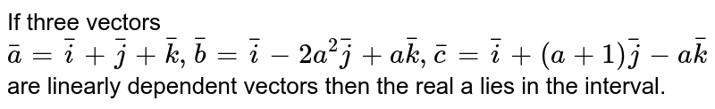 If three vectors `bar(a)=bar(i)+bar(j)+bar(k),bar(b)=bar(i)-2a^(2)bar(j)+abar(k),bar(c)=bar(i)+(a+1)bar(j)-abar(k)` are linearly dependent  vectors then the real a  lies in the interval.
