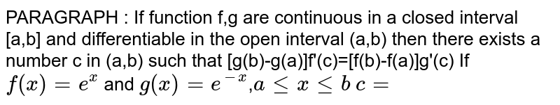 PARAGRAPH : If function f,g are continuous in a closed interval [a,b] and  differentiable in the open interval (a,b) then there exists a number c in (a,b) such that [g(b)-g(a)]f'(c)=[f(b)-f(a)]g'(c) If `f(x)=e^(x)` and `g(x)=e^(-x)`,`a<=x<=b`    `c=`