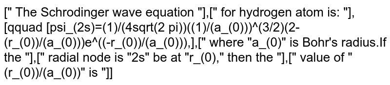 """["""" The Schrodinger wave equation """"],["""" for hydrogen atom is: """"],[qquad [psi_(2s)=(1)/(4sqrt(2 pi))((1)/(a_(0)))^(3/2)(2-(r_(0))/(a_(0)))e^((-r_(0))/(a_(0))),],["""" where """"a_(0)"""" is Bohr's radius.If the """"],["""" radial node is """"2s"""" be at """"r_(0),"""" then the """"],["""" value of """"(r_(0))/(a_(0))"""" is """"]]"""