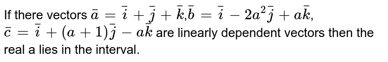 If there vectors `bar(a)=bar(i)+bar(j)+bar(k)`,`bar(b)=bar(i)-2a^(2)bar(j)+abar(k)`,`bar(c)=bar(i)+(a+1)bar(j)-abar(k)` are  linearly dependent  vectors then the real  a lies in the interval.