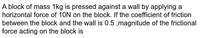 A block of mass 1kg is pressed  against a wall by applying a horizontal force of 10N on the block. If the coefficient of friction between the block and the wall is 0.5 ,magnitude of the frictional force acting on the block is