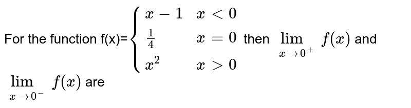 For the function f(x)=`{(x-1,x lt 0),(1/4,x=0) ,(x^2 , xgt0):}` then `lim_(x rarr0^(+))f(x)` and `lim_(x rarr0^(-))f(x)` are