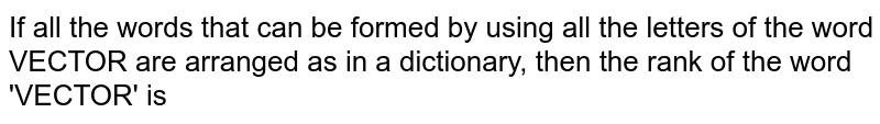 If all the words that can be  formed by using all the letters of the word VECTOR are arranged  as in a dictionary, then the rank  of the word 'VECTOR' is