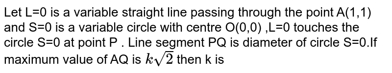 Let L=0 is a variable straight line  passing through the point A(1,1) and S=0 is a variable circle with centre O(0,0) ,L=0 touches the circle S=0 at point P . Line segment PQ is diameter of circle S=0.If maximum value of AQ is `k sqrt(2)` then k is