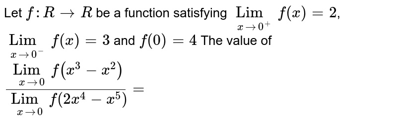 Let `f:R rarr R` be a function satisfying `Lim_(xrarr0^(+))f(x)=2`, `Lim_(xrarr0^(-)) f(x)=3` and `f(0)=4` The value of `(Lim_(xrarr0) f(x^(3)-x^(2)))/(Lim_(xrarr0) f(2x^(4)-x^(5)))=`