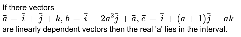 If there vectors `bar(a)=bar(i)+bar(j)+bar(k),bar(b)=bar(i)-2a^(2)bar(j)+bar(a) ,bar(c)=bar(i)+(a+1)bar(j)-abar(k)` are linearly dependent  vectors then the real 'a' lies in the  interval.
