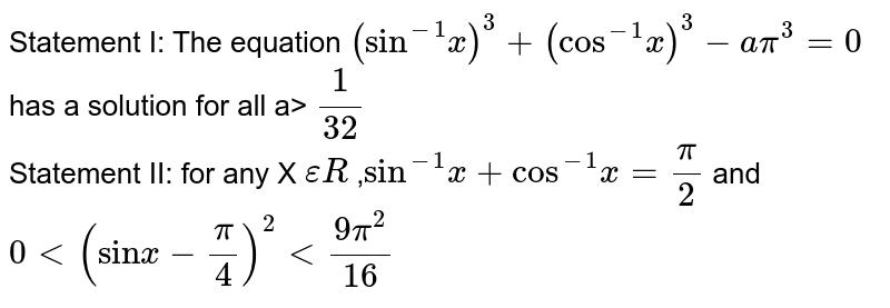 """Statement I: The equation `(""""sin""""^-1x)^3 +(""""cos""""^-1x)^3 -api^(3)=0` has a solution for all a> `(1)/(32)` <br> Statement II: for any X `epsilon R` ,`""""sin""""^-1x+""""cos""""^(-1)x=(pi)/(2)` and `0<(""""sin"""" x-(pi)/(4))^2 < (9pi^2)/(16)`"""