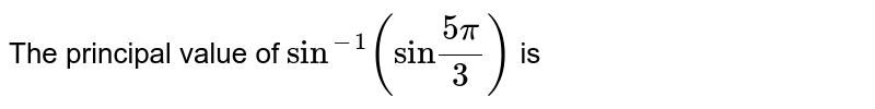 """The principal value of `""""sin""""^(-1)(""""sin""""""""(5pi)/(3))` is"""