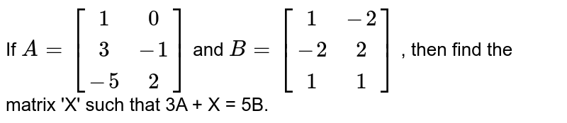 If `A=[(1,0),(3,-1),(-5,2)]` and `B=[(1,-2),(-2,2),(1,1)]` , then find the matrix 'X' such that 3A + X = 5B.