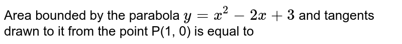 Area bounded by the parabola `y = x^(2) - 2x + 3` and tangents drawn to it from the point P(1, 0) is equal to
