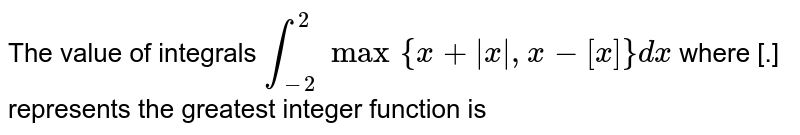 The value of integrals `int_(-2)^(2)max {x+ x , x-[x]}dx` where [.] represents the greatest integer function is
