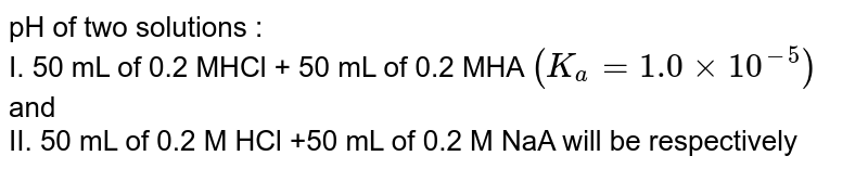 pH of two solutions : <br> I. 50 mL of 0.2 MHCl + 50 mL of 0.2 MHA `(K_(a)=1.0xx10^(-5))` and <br> II. 50 mL of 0.2 M HCl +50 mL of 0.2 M NaA will be respectively
