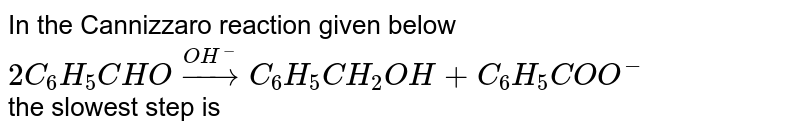 In the Cannizzaro reaction given below  <br> `2C_(6)H_(5)CHO overset(OH^(-))rarr C_(6)H_(5)CH_(2)OH+C_(6)H_(5)COO^(-)` <br> the slowest step  is