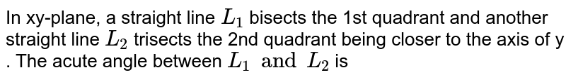 In xy-plane, a straight line `L_1` bisects the 1st quadrant and another straight line `L_2` trisects the 2nd  quadrant  being  closer  to  the axis  of  y . The  acute  angle  between  `L_1 and  L_2`  is